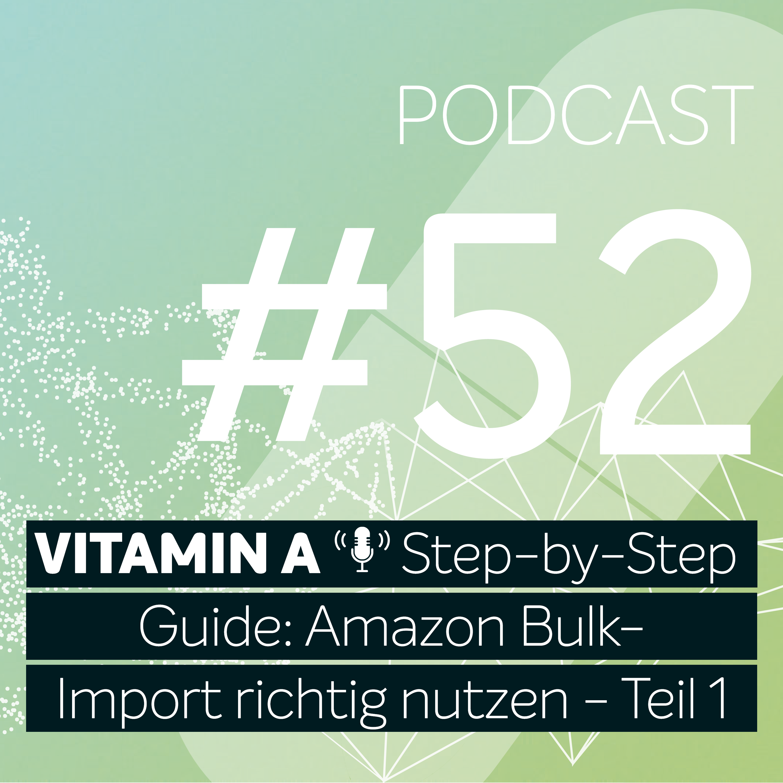 Vitamin A #52 - Step-by-Step Guide: Amazon Bulk-Import richtig nutzen - Teil 1