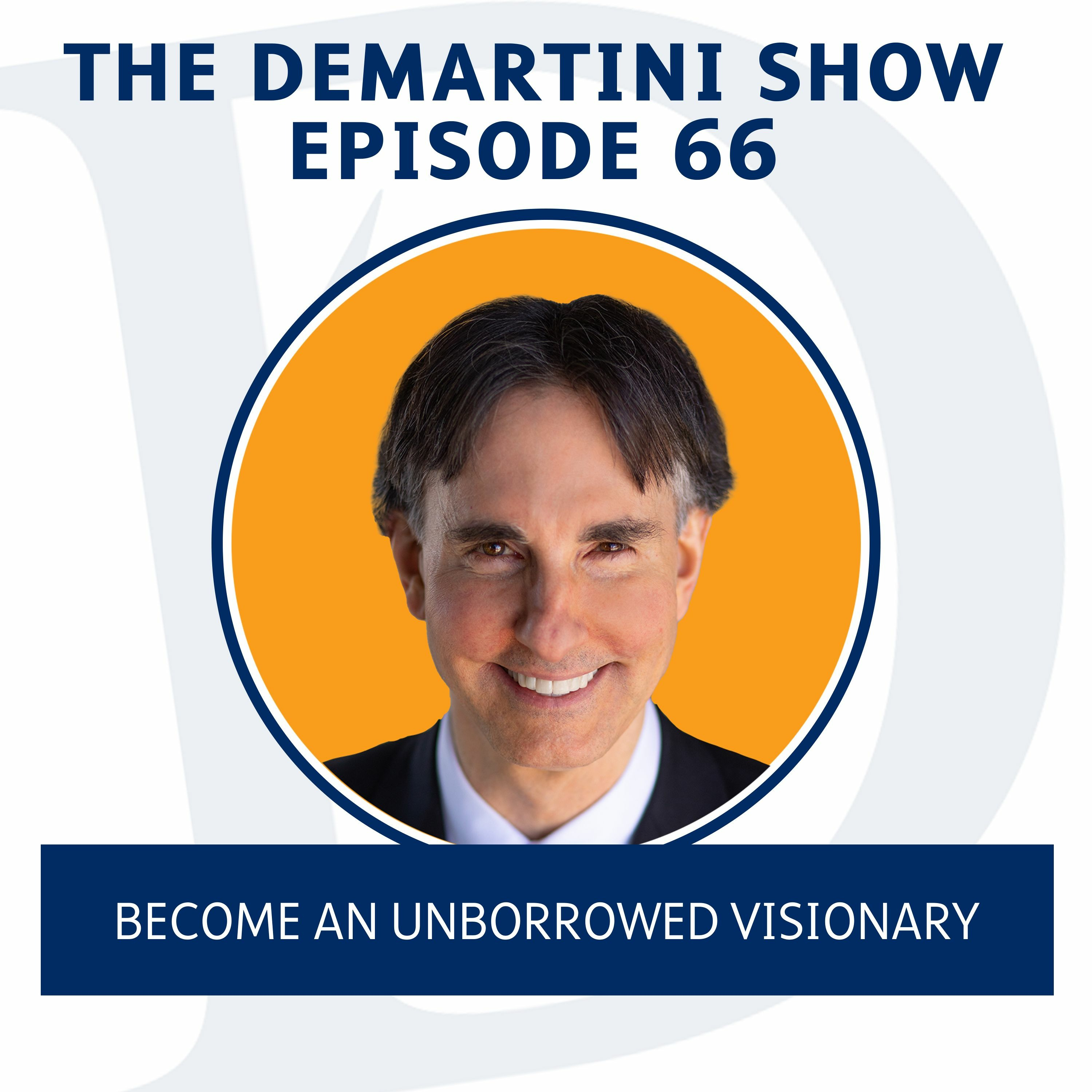 EP66 - Become An Unborrowed Visionary - The Demartini Show
