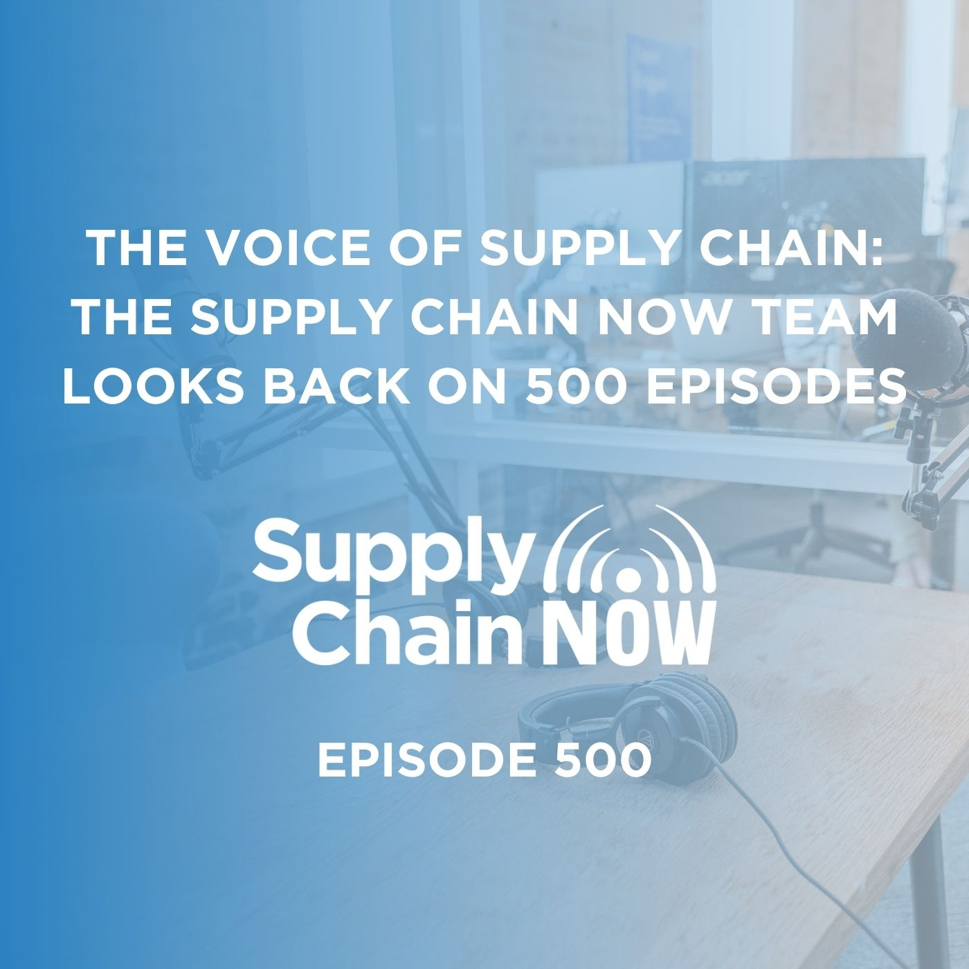 The Voice of Supply Chain: The Supply Chain Now Team Looks Back on 500 Episodes