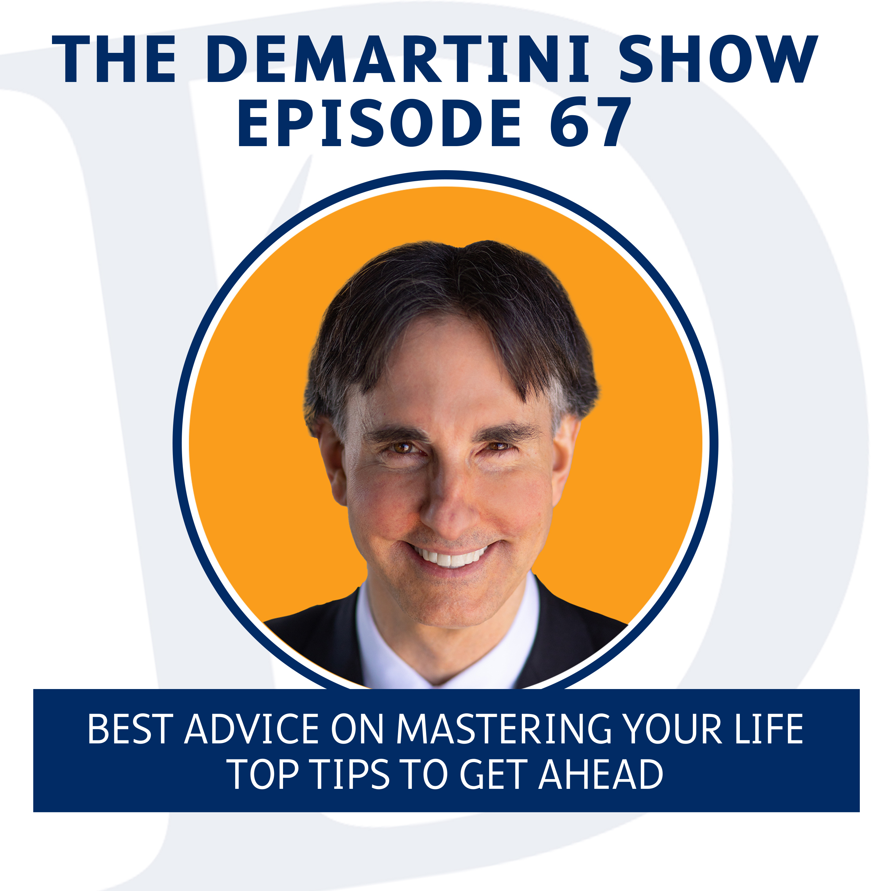 EP67 - Best Advice on Mastering Your Life - Top Tips to Get Ahead - The Demartini Show